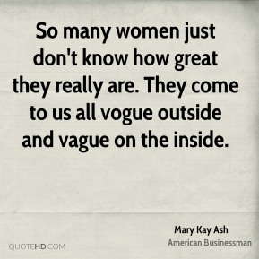 So many women just don't know how great they really are. They come to us all vogue outside and vague on the inside.