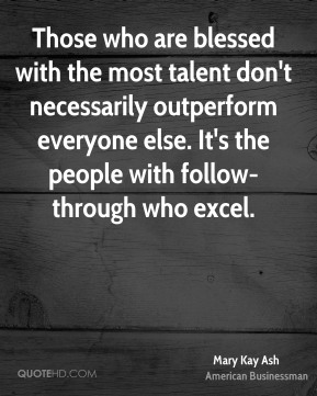 Those who are blessed with the most talent don't necessarily outperform everyone else. It's the people with follow-through who excel.