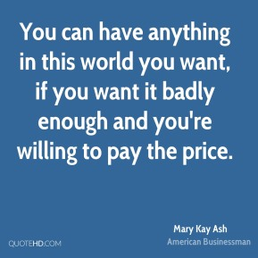 You can have anything in this world you want, if you want it badly enough and you're willing to pay the price.