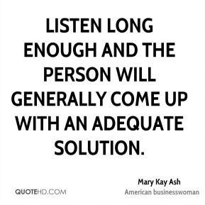 Listen long enough and the person will generally come up with an adequate solution.