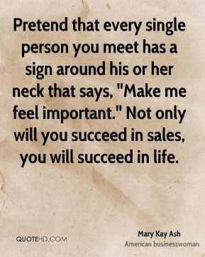 Pretend that every single person you meet has a sign around his or her neck that says, ''Make me feel important.'' Not only will you succeed in sales, you will succeed in life.