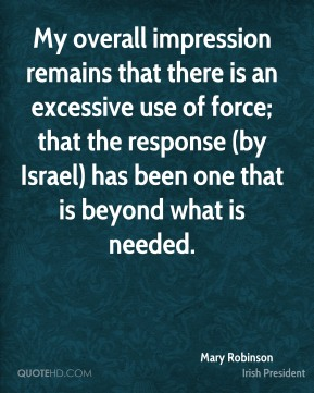 Mary Robinson  - My overall impression remains that there is an excessive use of force; that the response (by Israel) has been one that is beyond what is needed.