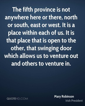 The fifth province is not anywhere here or there, north or south, east or west. It is a place within each of us. It is that place that is open to the other, that swinging door which allows us to venture out and others to venture in.