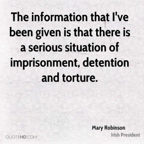 Mary Robinson  - The information that I've been given is that there is a serious situation of imprisonment, detention and torture.