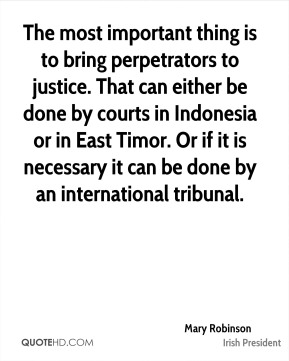 The most important thing is to bring perpetrators to justice. That can either be done by courts in Indonesia or in East Timor. Or if it is necessary it can be done by an international tribunal.