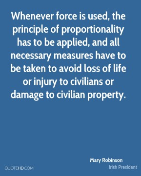 Mary Robinson  - Whenever force is used, the principle of proportionality has to be applied, and all necessary measures have to be taken to avoid loss of life or injury to civilians or damage to civilian property.