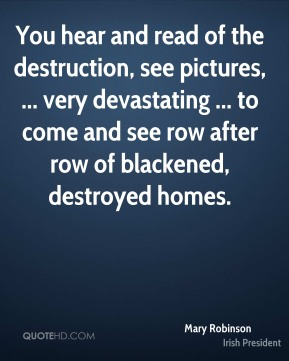 You hear and read of the destruction, see pictures, ... very devastating ... to come and see row after row of blackened, destroyed homes.