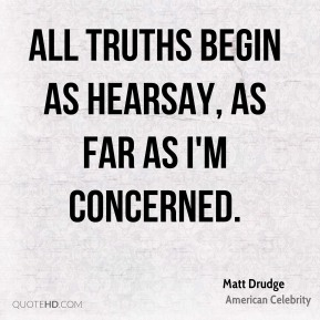 All truths begin as hearsay, as far as I'm concerned.