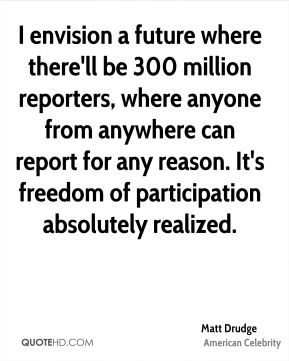 Matt Drudge - I envision a future where there'll be 300 million reporters, where anyone from anywhere can report for any reason. It's freedom of participation absolutely realized.