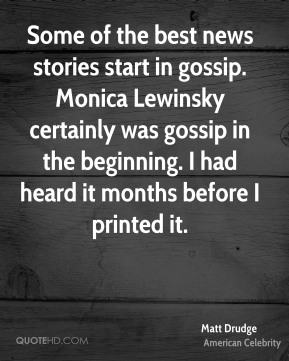 Matt Drudge - Some of the best news stories start in gossip. Monica Lewinsky certainly was gossip in the beginning. I had heard it months before I printed it.