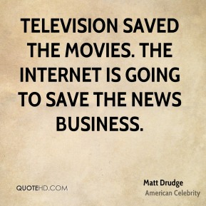 Television saved the movies. The Internet is going to save the news business.