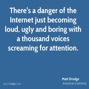 Matt Drudge - There's a danger of the Internet just becoming loud, ugly and boring with a thousand voices screaming for attention.