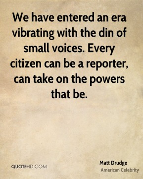Matt Drudge - We have entered an era vibrating with the din of small voices. Every citizen can be a reporter, can take on the powers that be.