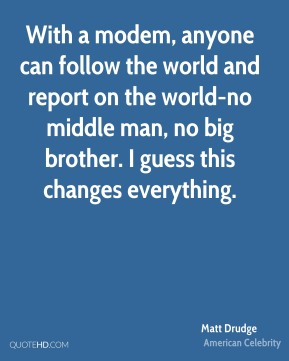 With a modem, anyone can follow the world and report on the world-no middle man, no big brother. I guess this changes everything.