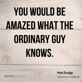 You would be amazed what the ordinary guy knows.
