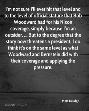 I'm not sure I'll ever hit that level and to the level of official stature that Bob Woodward had for his Nixon coverage, simply because I'm an outsider, ... But to the degree that the story now threatens a president, I do think it's on the same level as what Woodward and Bernstein did with their coverage and applying the pressure.