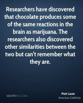 Matt Lauer - Researchers have discovered that chocolate produces some of the same reactions in the brain as marijuana. The researchers also discovered other similarities between the two but can't remember what they are.