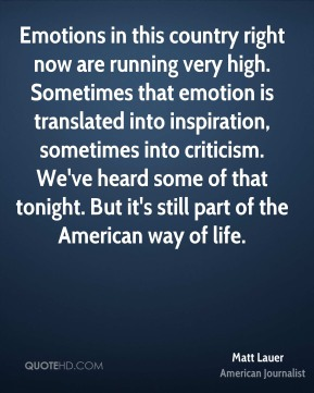 Emotions in this country right now are running very high. Sometimes that emotion is translated into inspiration, sometimes into criticism. We've heard some of that tonight. But it's still part of the American way of life.