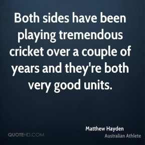 Both sides have been playing tremendous cricket over a couple of years and they're both very good units.