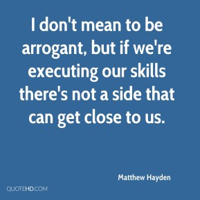 Matthew Hayden  - I don't mean to be arrogant, but if we're executing our skills there's not a side that can get close to us.