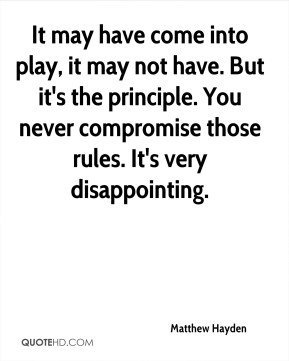 Matthew Hayden  - It may have come into play, it may not have. But it's the principle. You never compromise those rules. It's very disappointing.