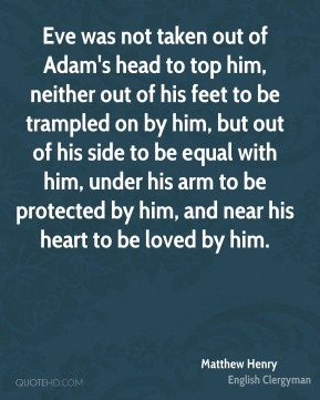 Matthew Henry - Eve was not taken out of Adam's head to top him, neither out of his feet to be trampled on by him, but out of his side to be equal with him, under his arm to be protected by him, and near his heart to be loved by him.