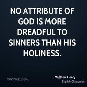 Matthew Henry - No attribute of God is more dreadful to sinners than His holiness.