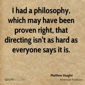 Matthew Vaughn - I had a philosophy, which may have been proven right, that directing isn't as hard as everyone says it is.