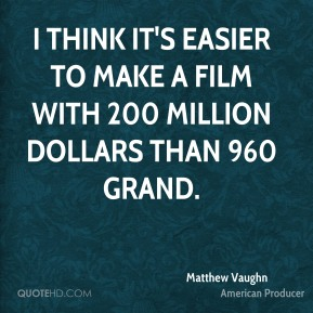 I think it's easier to make a film with 200 million dollars than 960 grand.