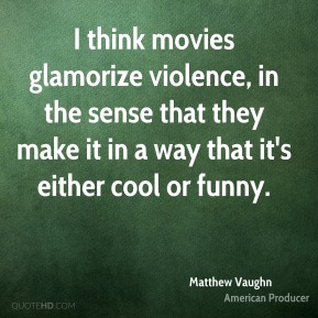 I think movies glamorize violence, in the sense that they make it in a way that it's either cool or funny.