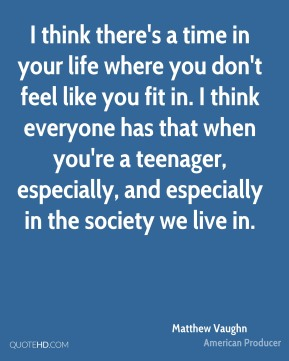 I think there's a time in your life where you don't feel like you fit in. I think everyone has that when you're a teenager, especially, and especially in the society we live in.