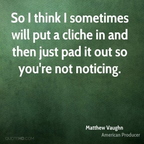 Matthew Vaughn - So I think I sometimes will put a cliche in and then just pad it out so you're not noticing.