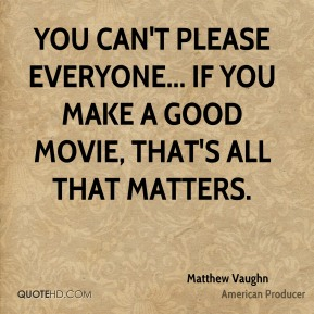 You can't please everyone... If you make a good movie, that's all that matters.