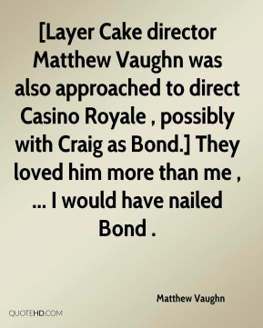 Matthew Vaughn  - [Layer Cake director Matthew Vaughn was also approached to direct Casino Royale , possibly with Craig as Bond.] They loved him more than me , ... I would have nailed Bond .