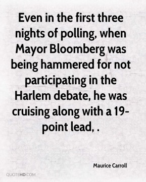 Maurice Carroll  - Even in the first three nights of polling, when Mayor Bloomberg was being hammered for not participating in the Harlem debate, he was cruising along with a 19-point lead, .