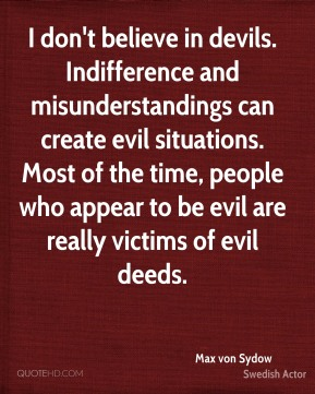 Max von Sydow - I don't believe in devils. Indifference and misunderstandings can create evil situations. Most of the time, people who appear to be evil are really victims of evil deeds.