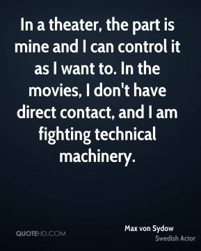 Max von Sydow - In a theater, the part is mine and I can control it as I want to. In the movies, I don't have direct contact, and I am fighting technical machinery.