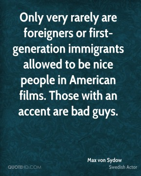 Max von Sydow - Only very rarely are foreigners or first-generation immigrants allowed to be nice people in American films. Those with an accent are bad guys.