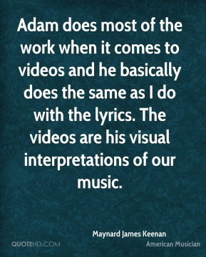 Maynard James Keenan - Adam does most of the work when it comes to videos and he basically does the same as I do with the lyrics. The videos are his visual interpretations of our music.