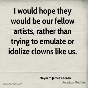 Maynard James Keenan - I would hope they would be our fellow artists, rather than trying to emulate or idolize clowns like us.