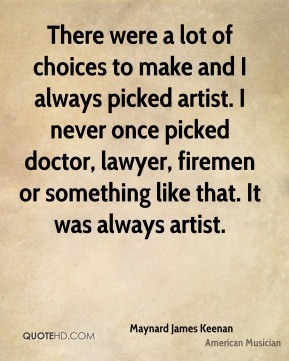 Maynard James Keenan - There were a lot of choices to make and I always picked artist. I never once picked doctor, lawyer, firemen or something like that. It was always artist.
