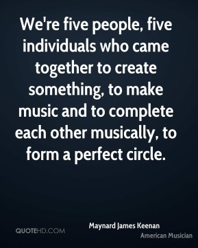 Maynard James Keenan - We're five people, five individuals who came together to create something, to make music and to complete each other musically, to form a perfect circle.