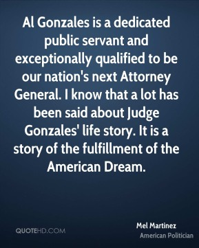 Mel Martinez - Al Gonzales is a dedicated public servant and exceptionally qualified to be our nation's next Attorney General. I know that a lot has been said about Judge Gonzales' life story. It is a story of the fulfillment of the American Dream.