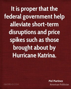 Mel Martinez - It is proper that the federal government help alleviate short-term disruptions and price spikes such as those brought about by Hurricane Katrina.