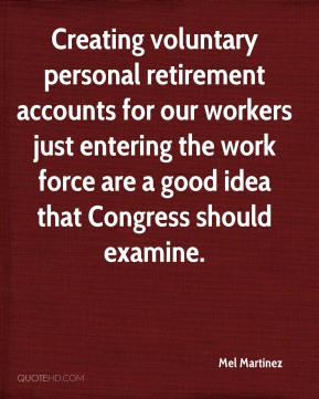 Mel Martinez  - Creating voluntary personal retirement accounts for our workers just entering the work force are a good idea that Congress should examine.