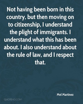 Mel Martinez  - Not having been born in this country, but then moving on to citizenship, I understand the plight of immigrants. I understand what this has been about. I also understand about the rule of law, and I respect that.