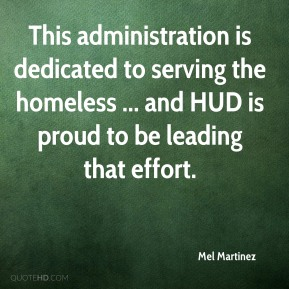 Mel Martinez  - This administration is dedicated to serving the homeless ... and HUD is proud to be leading that effort.