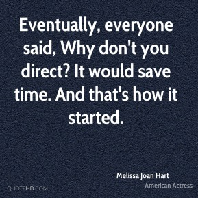 Melissa Joan Hart - Eventually, everyone said, Why don't you direct? It would save time. And that's how it started.