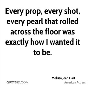 Melissa Joan Hart - Every prop, every shot, every pearl that rolled across the floor was exactly how I wanted it to be.