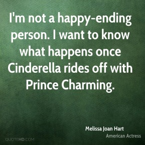 Melissa Joan Hart - I'm not a happy-ending person. I want to know what happens once Cinderella rides off with Prince Charming.